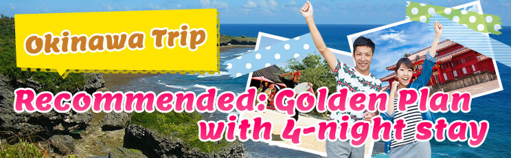 【Okinawa Trip】Recommended: Golden Plan with 4-night stay